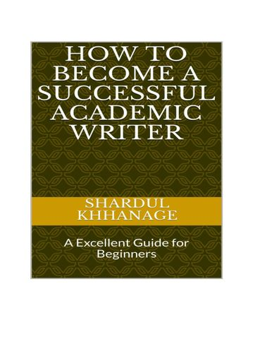 HOW TO BECOME A SUCCESSFUL ACADEMIC WRITER: AN EXCELLENT GUIDE FOR BEGINNERS