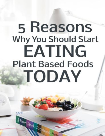 5 Reasons Why You Should Start Eating Plant Based Foods Today