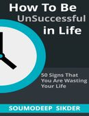 How to Be UnSuccessful in Life - 50 Signs That You Are Wasting Your Life