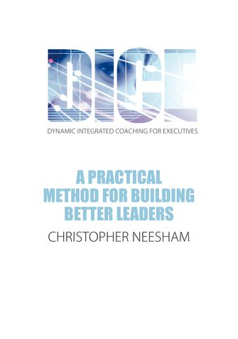 DICE (Dynamic Integrated Coaching for  Executives) A Practical Method for Building Better Leaders