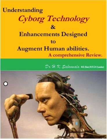 """Understanding Cyborg Technology & Enhancements designed to augment Human abilities."" A comprehensive Review."