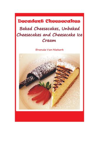 Decadent Cheesecakes: Baked Cheesecakes, Unbaked Cheesecakes and Cheesecake Ice Cream