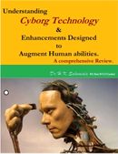 """""""Understanding Cyborg Technology & Enhancements designed to augment Human abilities."""" A comprehensive Review."""